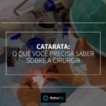 Catarata: O que você precisa saber sobre a cirurgia